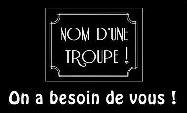 Visueel van project Nom d'une troupe ! On a besoin de vous !